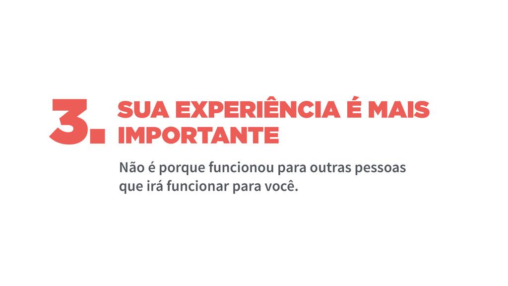 SUA EXPERIÊNCIA É MAIS IMPORTANTE Não é porque ...