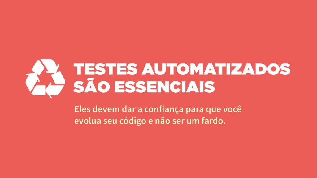 TESTES AUTOMATIZADOS SÃO ESSENCIAIS Eles devem ...
