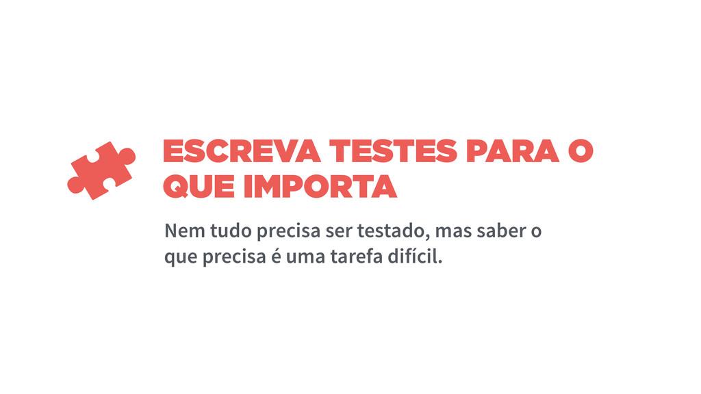 ESCREVA TESTES PARA O QUE IMPORTA Nem tudo prec...
