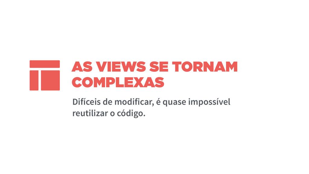 AS VIEWS SE TORNAM COMPLEXAS Difíceis de modifi...