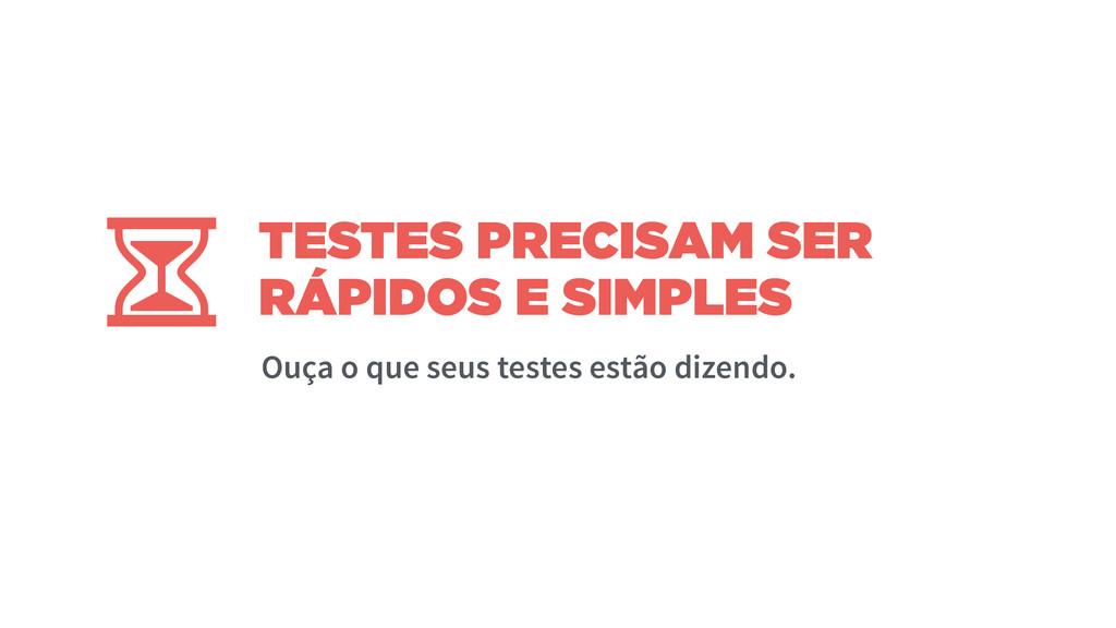 TESTES PRECISAM SER RÁPIDOS E SIMPLES Ouça o qu...