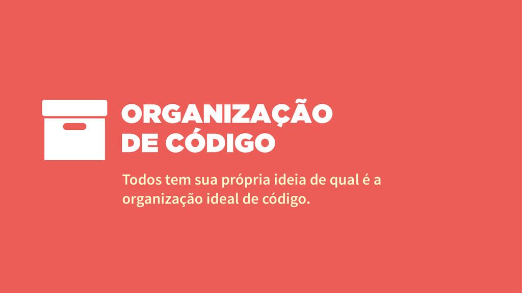 ORGANIZAÇÃO DE CÓDIGO Todos tem sua própria ide...