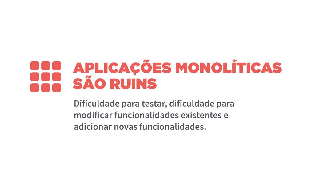 APLICAÇÕES MONOLÍTICAS SÃO RUINS Dificuldade pa...