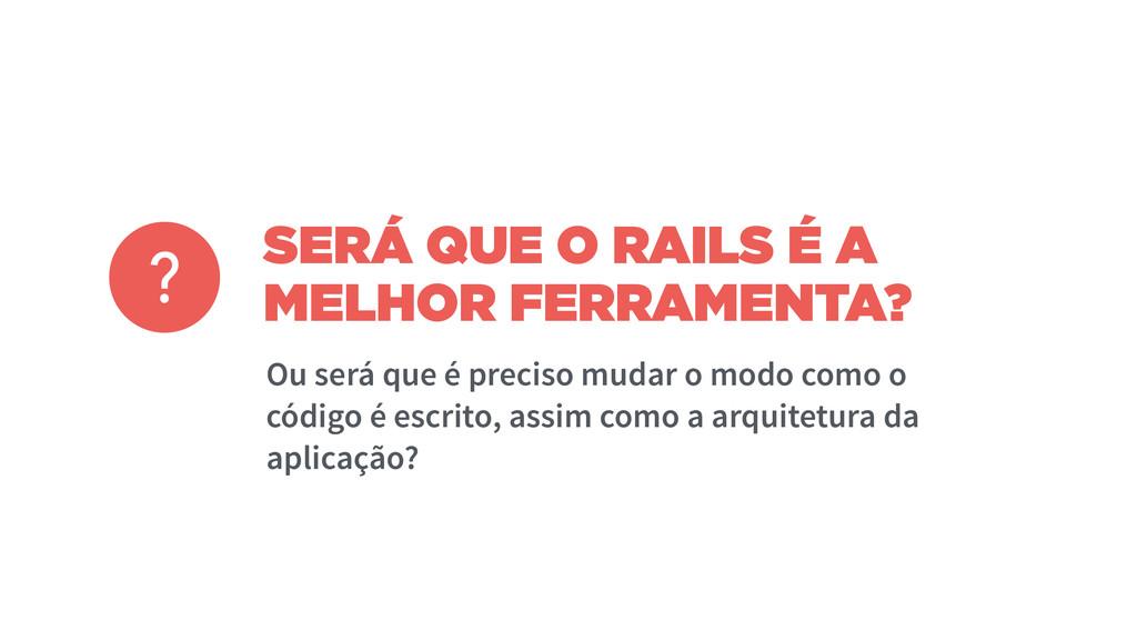 SERÁ QUE O RAILS É A MELHOR FERRAMENTA? Ou será...