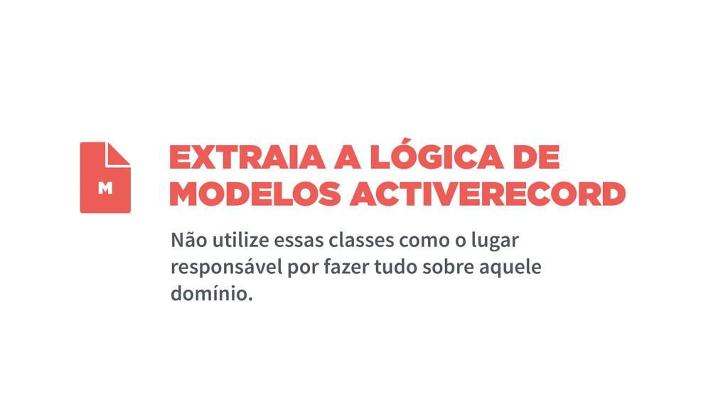 EXTRAIA A LÓGICA DE MODELOS ACTIVERECORD Não ut...