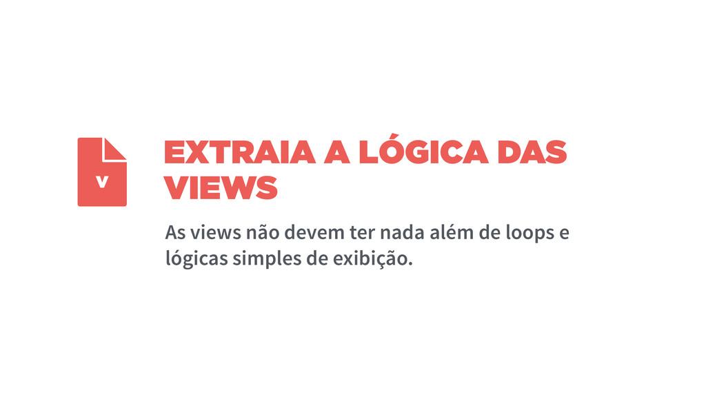 EXTRAIA A LÓGICA DAS VIEWS As views não devem t...