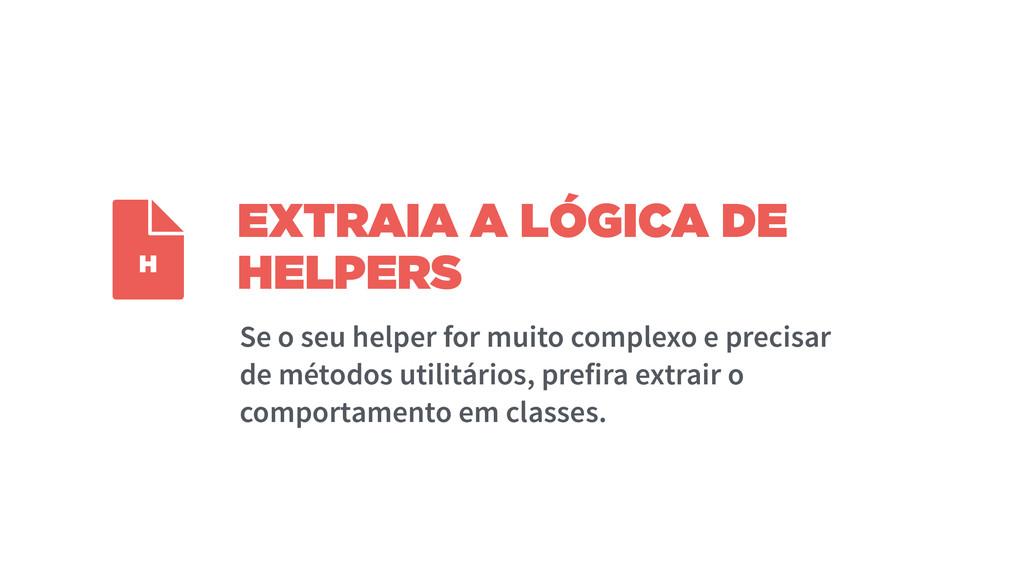 EXTRAIA A LÓGICA DE HELPERS Se o seu helper for...