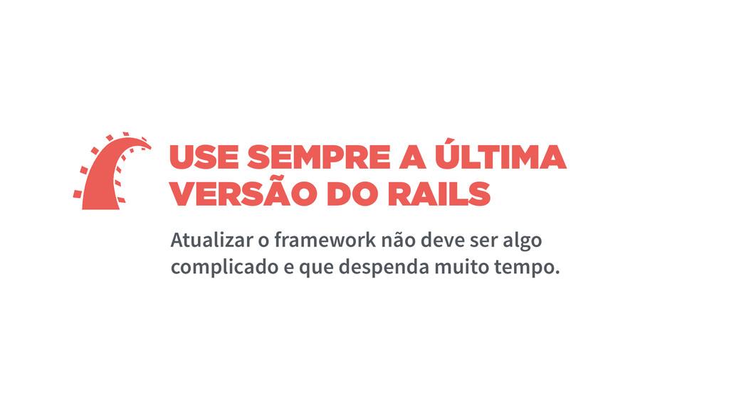 USE SEMPRE A ÚLTIMA VERSÃO DO RAILS Atualizar o...