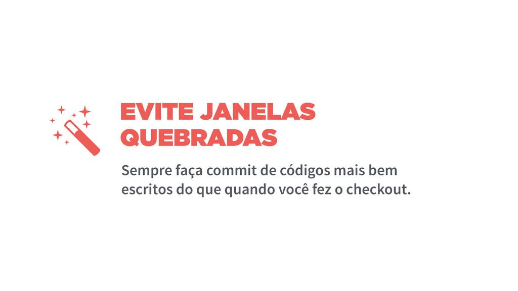 EVITE JANELAS QUEBRADAS Sempre faça commit de c...