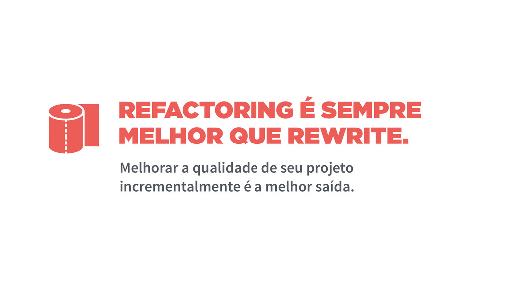 REFACTORING É SEMPRE MELHOR QUE REWRITE. Melhor...