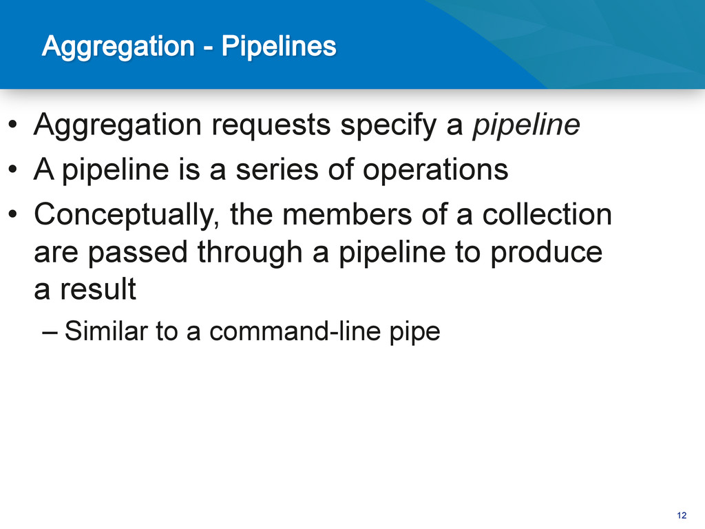 12 • Aggregation requests specify a pipeline •...