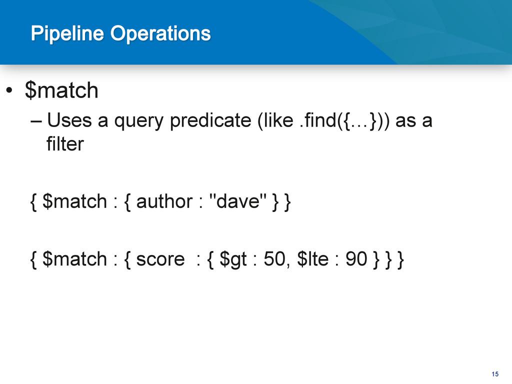 15 • $match –Uses a query predicate (like .fi...