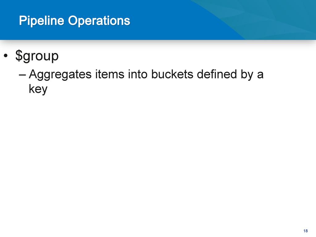 18 • $group –Aggregates items into buckets de...