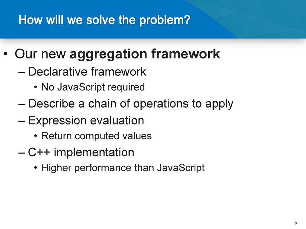 8 • Our new aggregation framework –Declarativ...