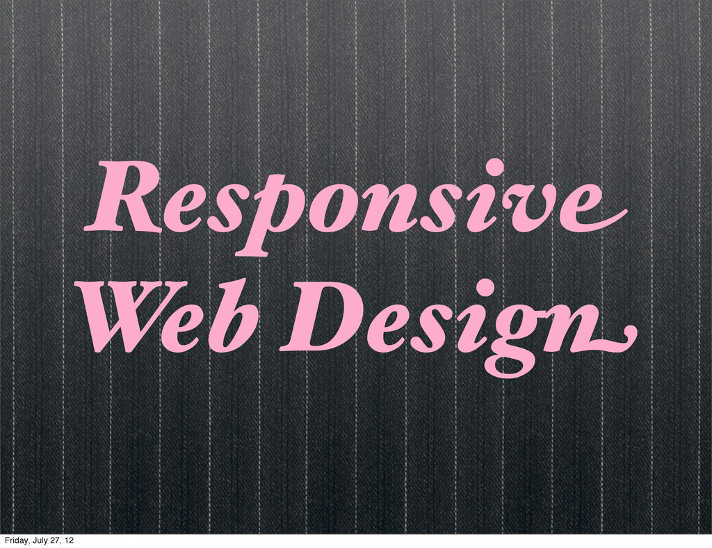 Responsive Web Design Friday, July 27, 12