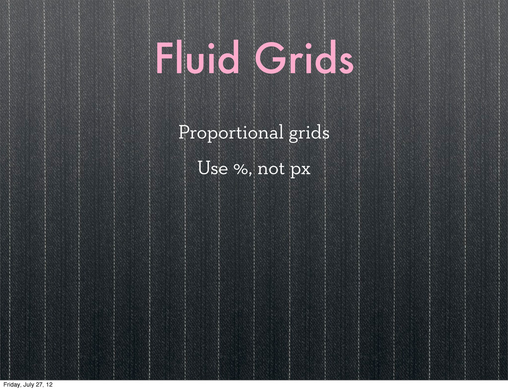 Fluid Grids Proportional grids Use %, not px Fr...