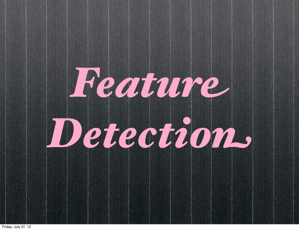 Feature Detection Friday, July 27, 12