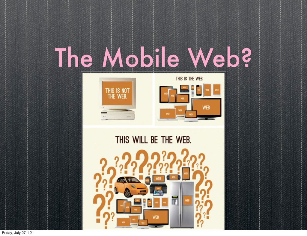 The Mobile Web? Friday, July 27, 12