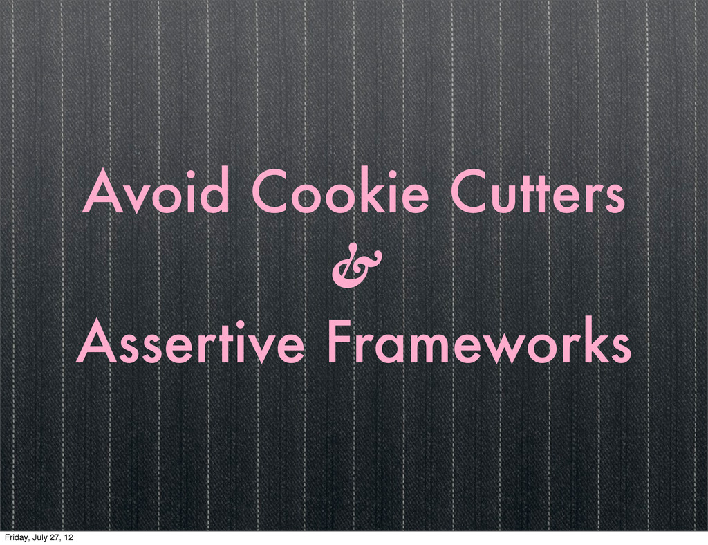 Avoid Cookie Cutters & Assertive Frameworks Fri...