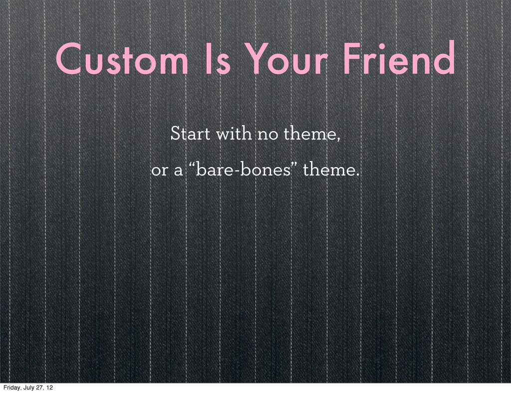 Custom Is Your Friend Start with no theme, or a...