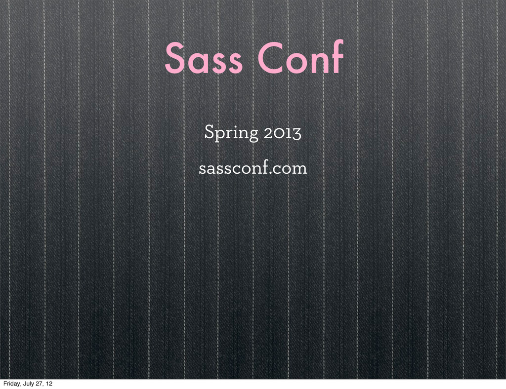 Sass Conf Spring 2013 sassconf.com Friday, July...