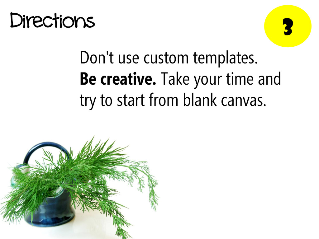 3 Directions Don't use custom templates. Be cre...