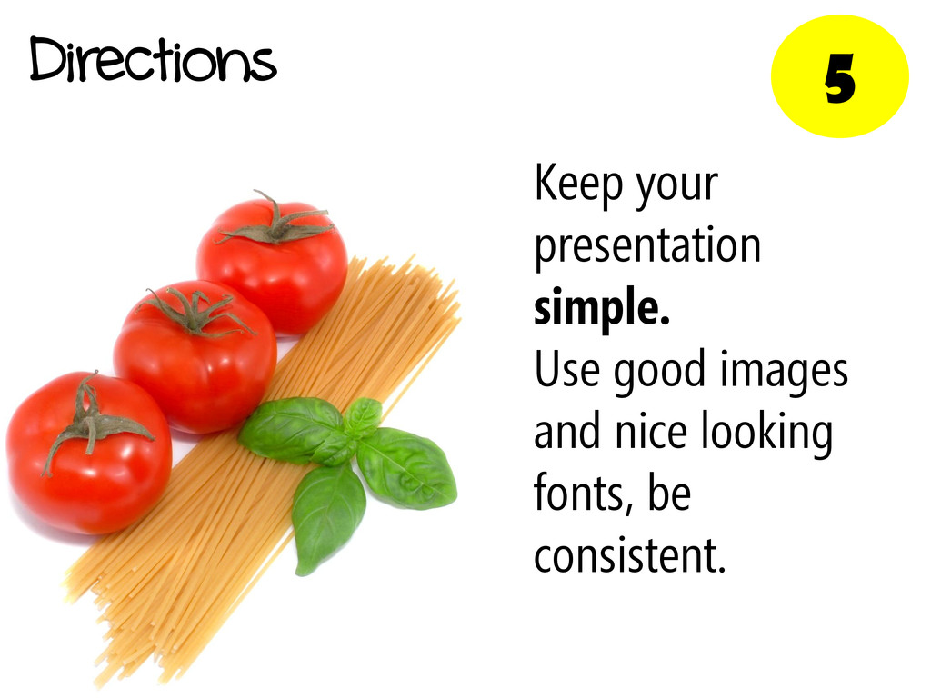 5 Directions Keep your presentation simple. Use...