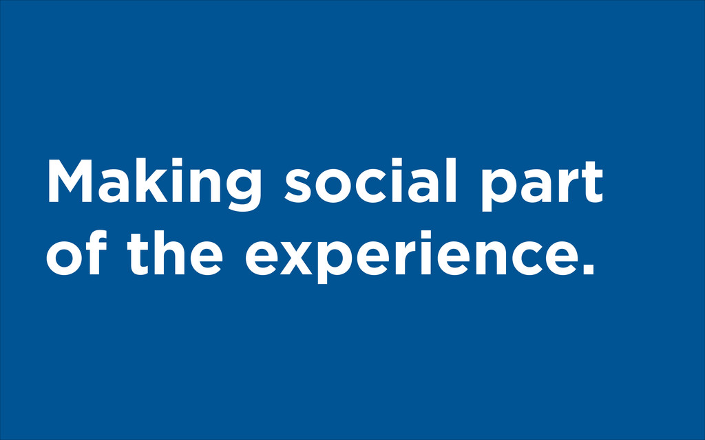 Making social part of the experience.