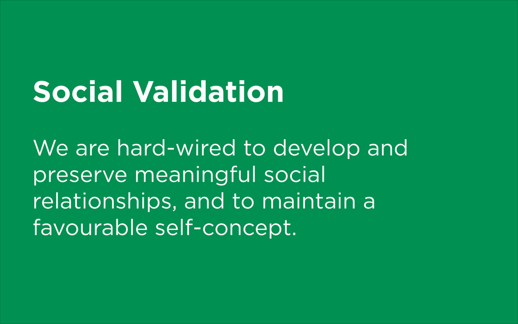 Social Validation We are hard-wired to develop ...