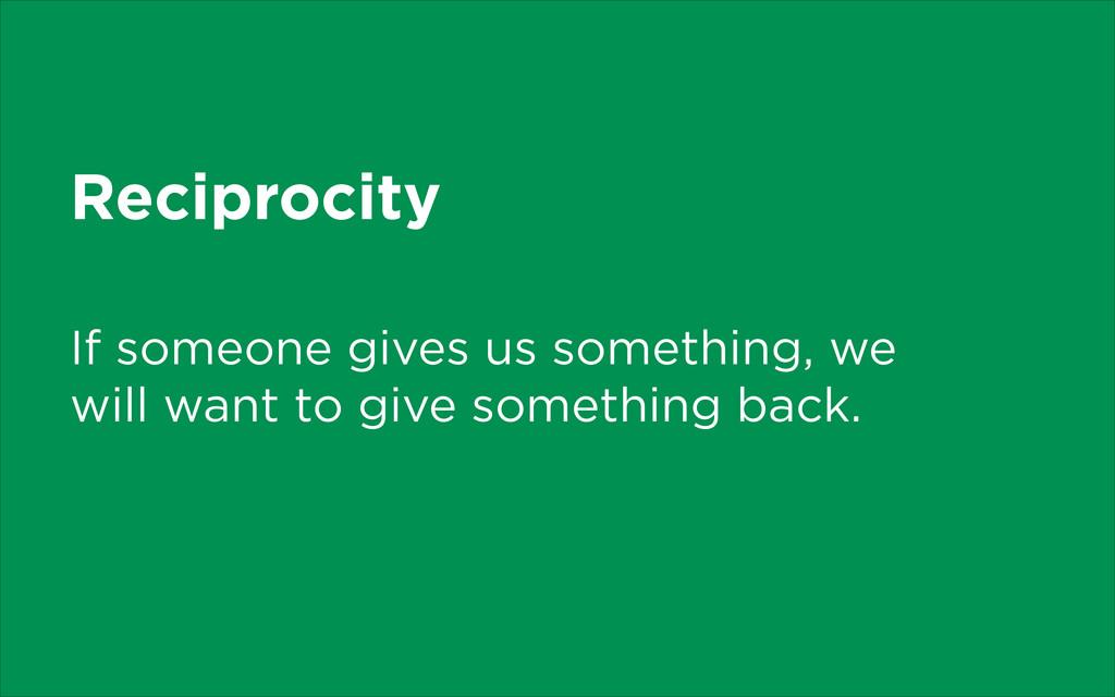 Reciprocity If someone gives us something, we w...