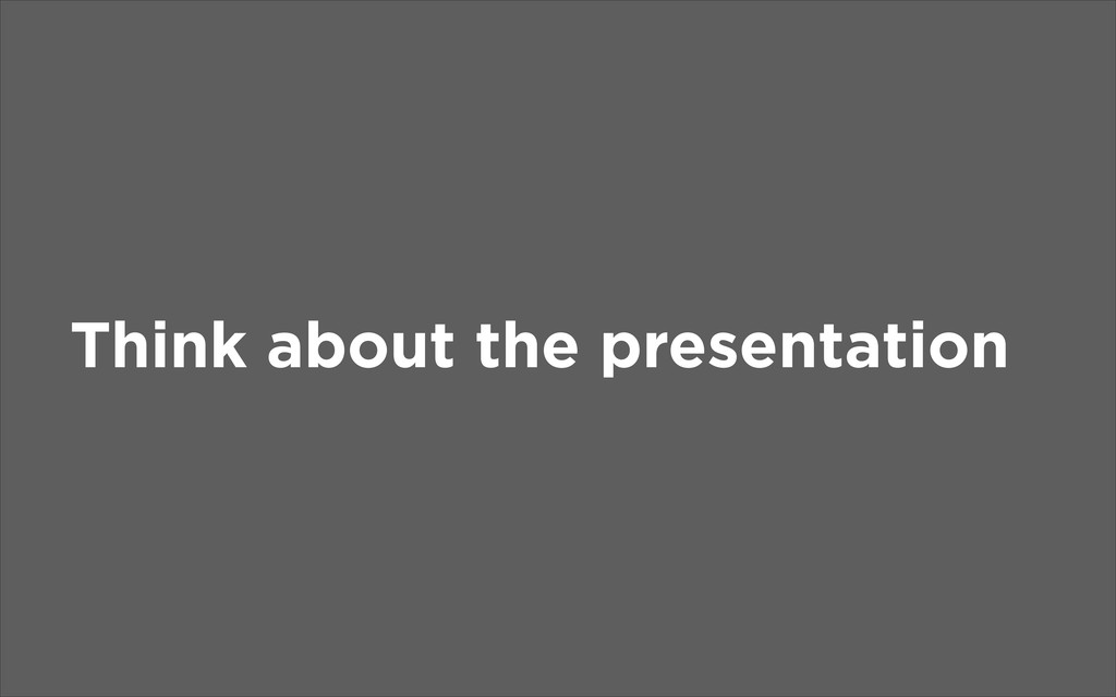 Think about the presentation