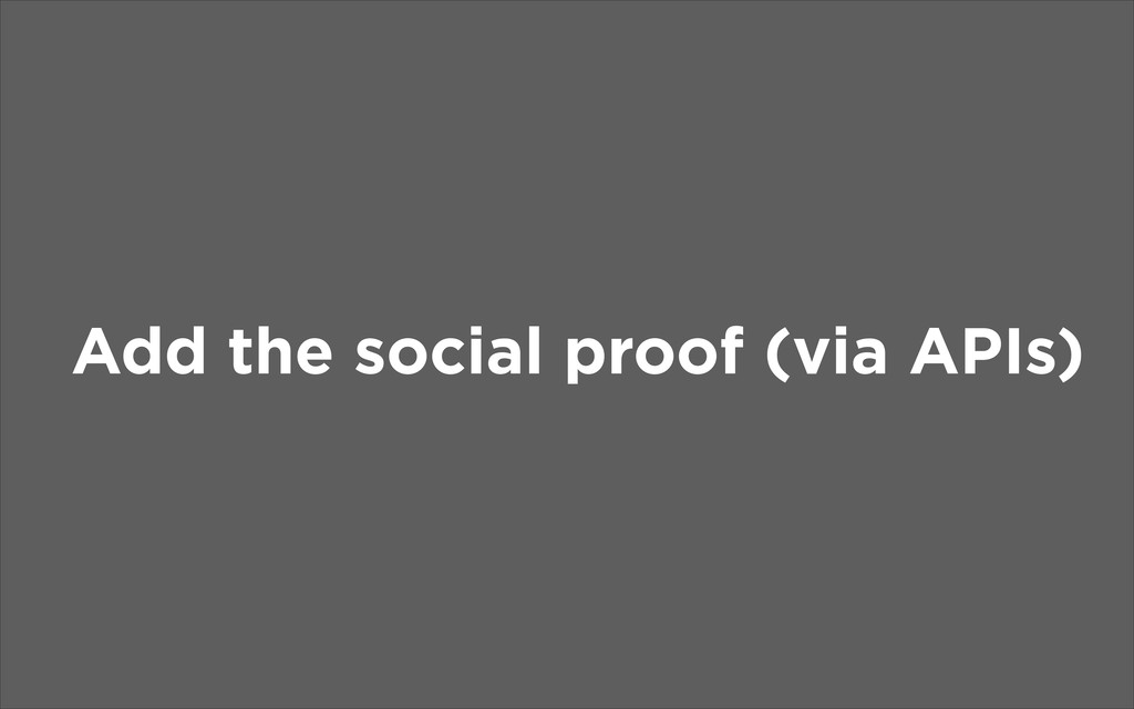 Add the social proof (via APIs)