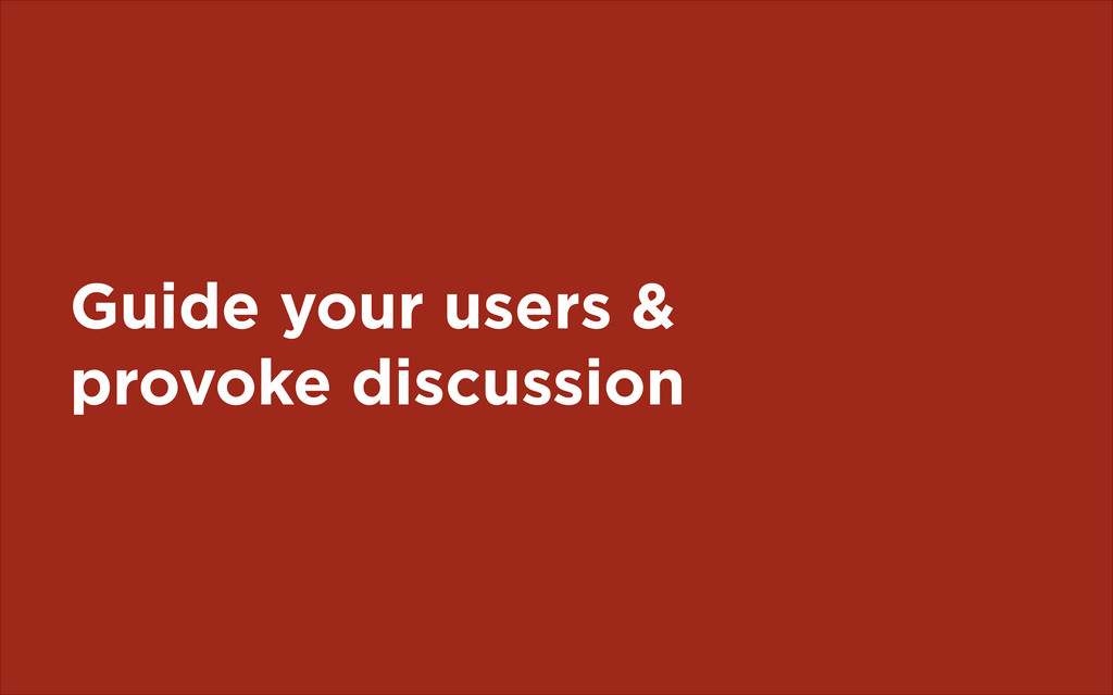 Guide your users & provoke discussion