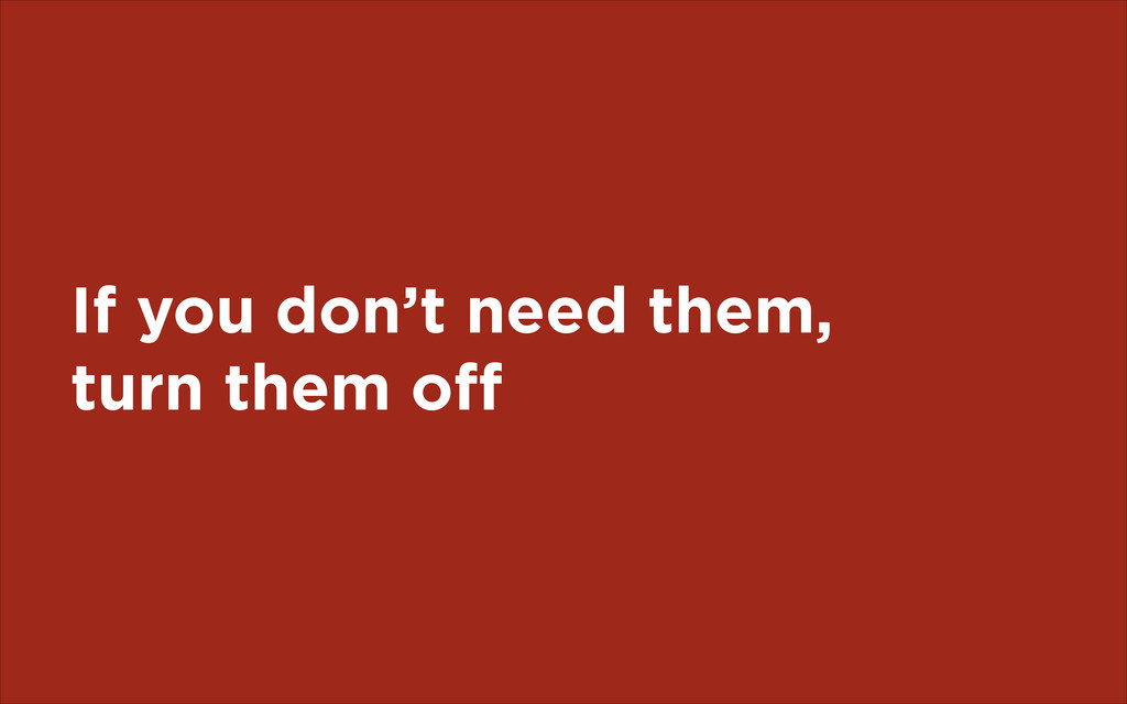 If you don't need them, turn them off