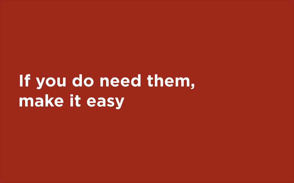 If you do need them, make it easy
