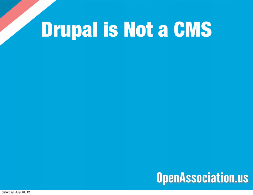 Drupal is Not a CMS Saturday, July 28, 12