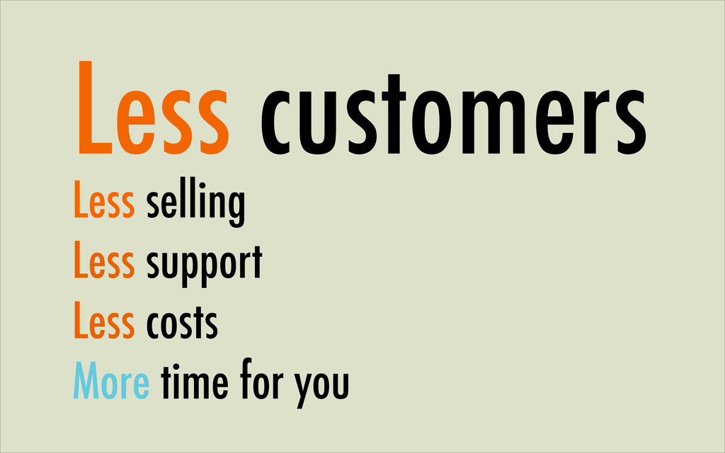 Less customers Less selling Less support Less c...
