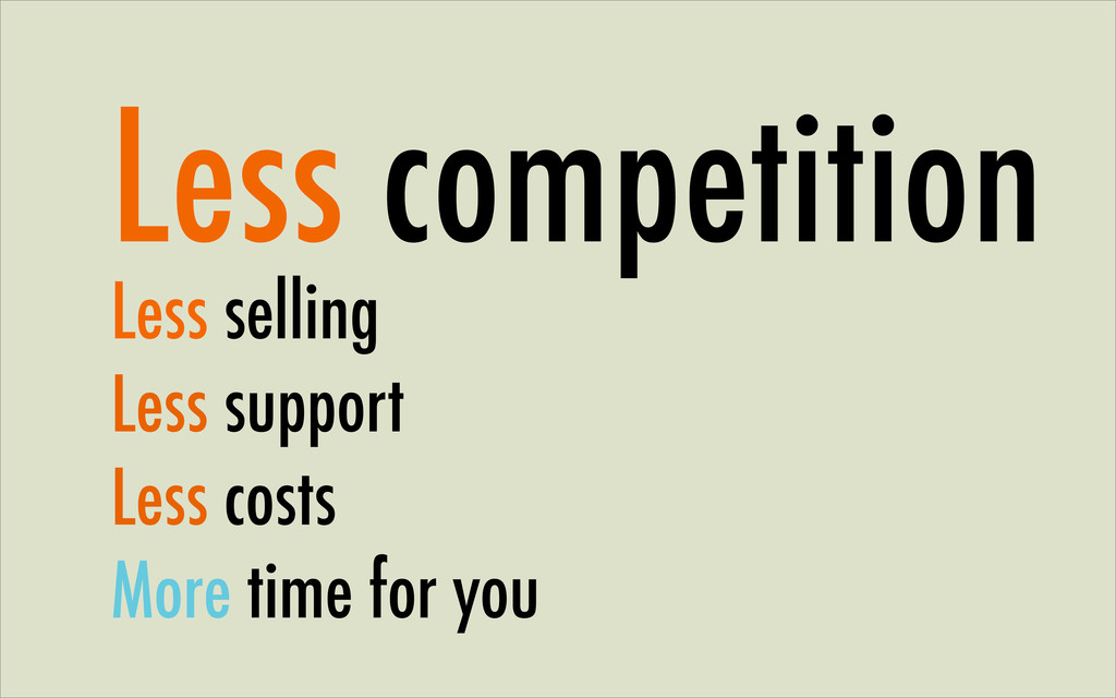 Less competition Less selling Less support Less...