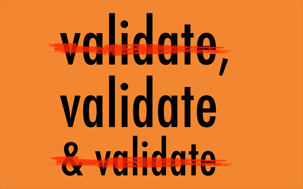 validate, validate & validate