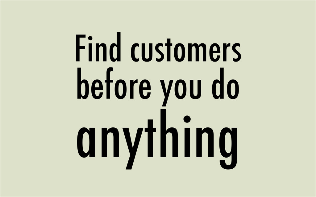 Find customers before you do anything