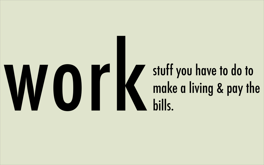 workstuff you have to do to make a living & pay...