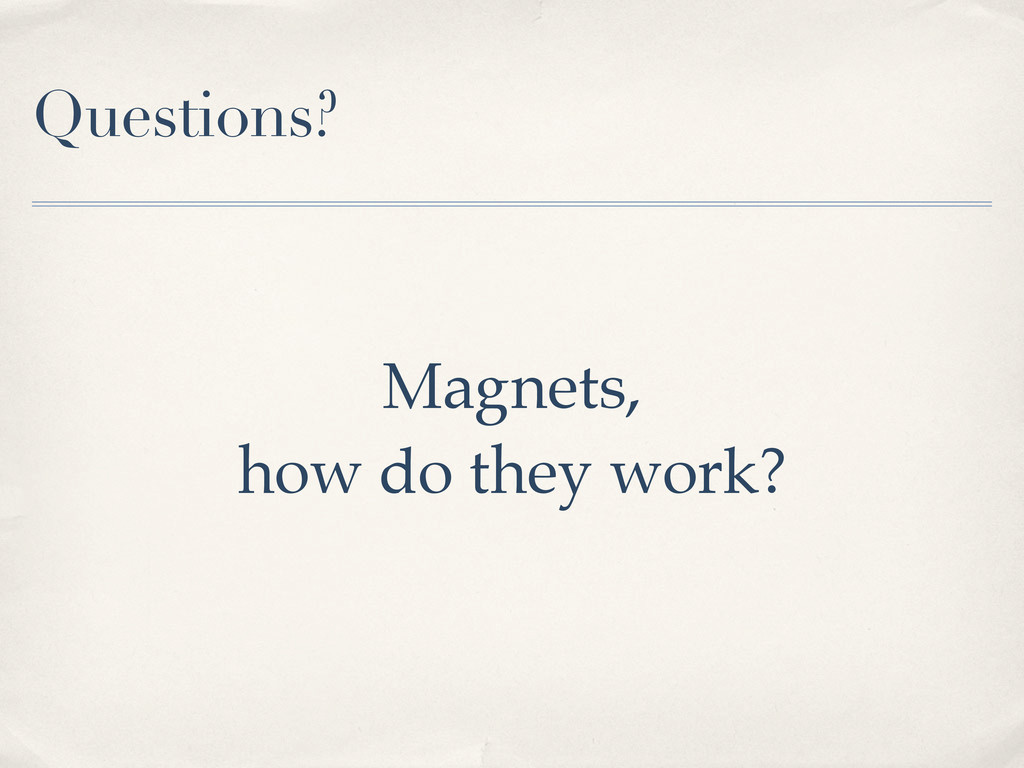 Questions? Magnets, how do they work?