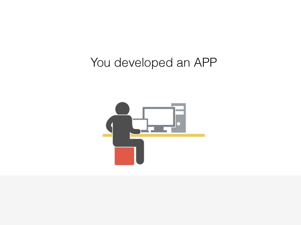You developed an APP