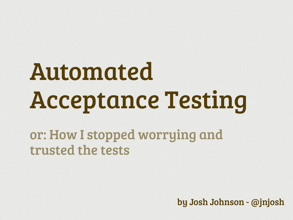 Automated Acceptance Testing or: How I stopped ...