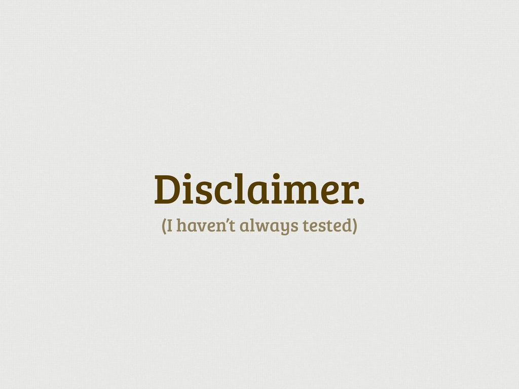 Disclaimer. (I haven't always tested)