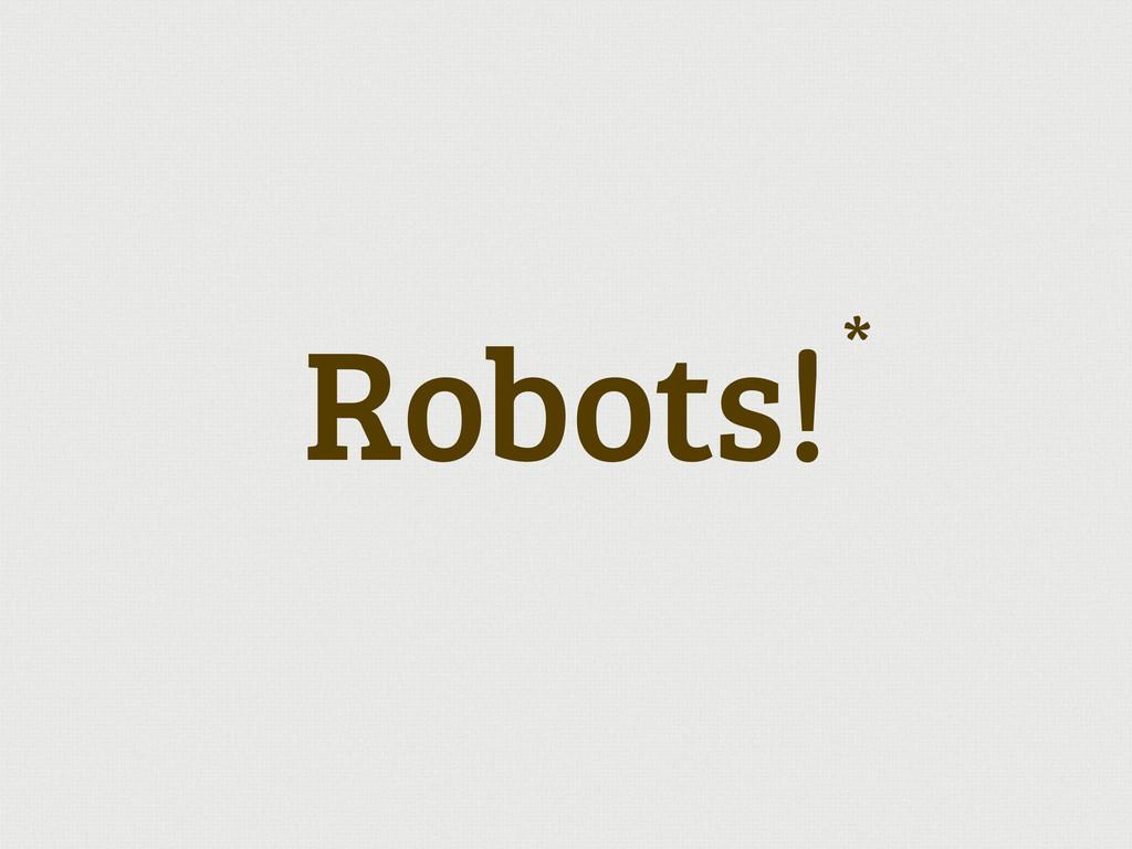 Robots!*