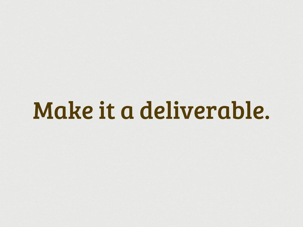 Make it a deliverable.