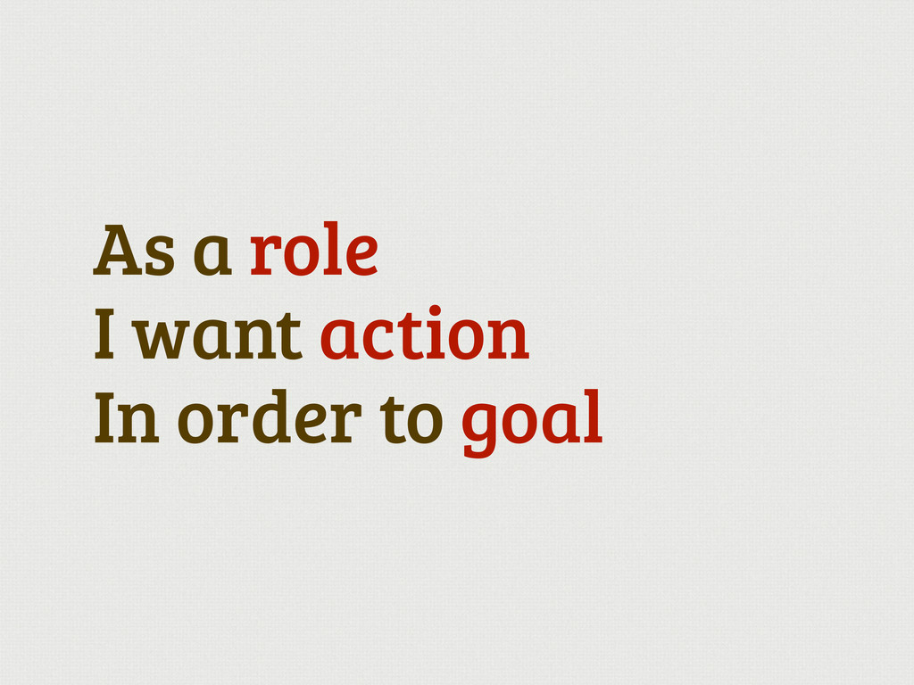 As a role I want action In order to goal