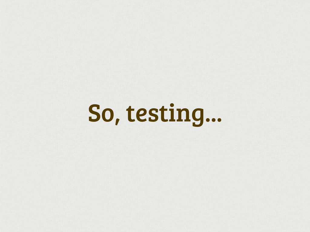 So, testing...