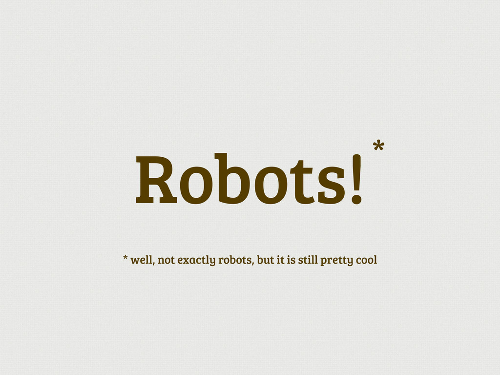 Robots! * well, not exactly robots, but it is s...